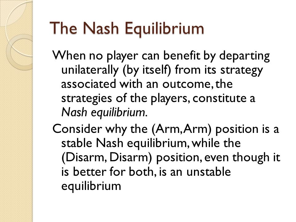 The Nash Equilibrium When no player can benefit by departing unilaterally (by itself) from its strategy associated with an outcome, the strategies of the players, constitute a Nash equilibrium.