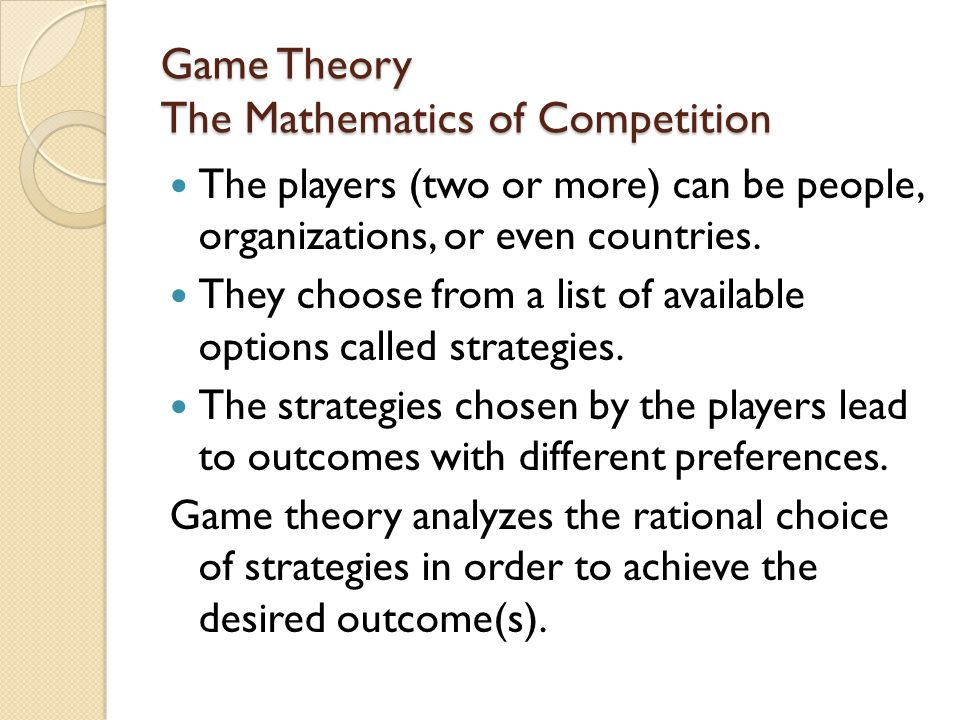 Game Theory The Mathematics of Competition The players (two or more) can be people, organizations, or even countries.