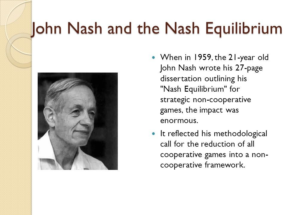 John Nash and the Nash Equilibrium When in 1959, the 21-year old John Nash wrote his 27-page dissertation outlining his Nash Equilibrium for strategic non-cooperative games, the impact was enormous.
