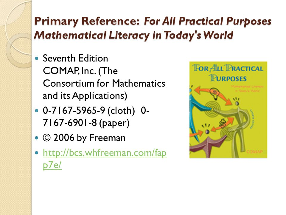 Primary Reference: For All Practical Purposes Mathematical Literacy in Today's World Seventh Edition COMAP, Inc. (The Consortium for Mathematics and i