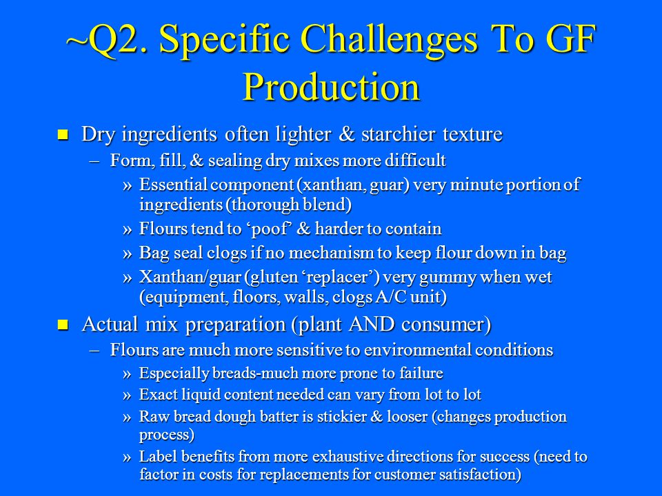 ~Q2. Specific Challenges To GF Production Dry ingredients often lighter & starchier texture Dry ingredients often lighter & starchier texture –Form, f