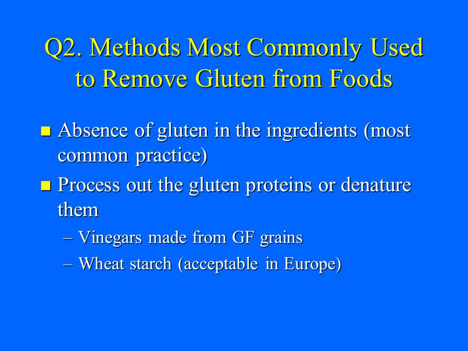 Q2. Methods Most Commonly Used to Remove Gluten from Foods Absence of gluten in the ingredients (most common practice) Absence of gluten in the ingred