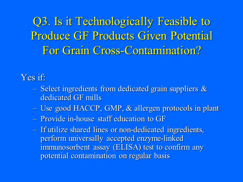 Q3. Is it Technologically Feasible to Produce GF Products Given Potential For Grain Cross-Contamination? Yes if: –Select ingredients from dedicated gr