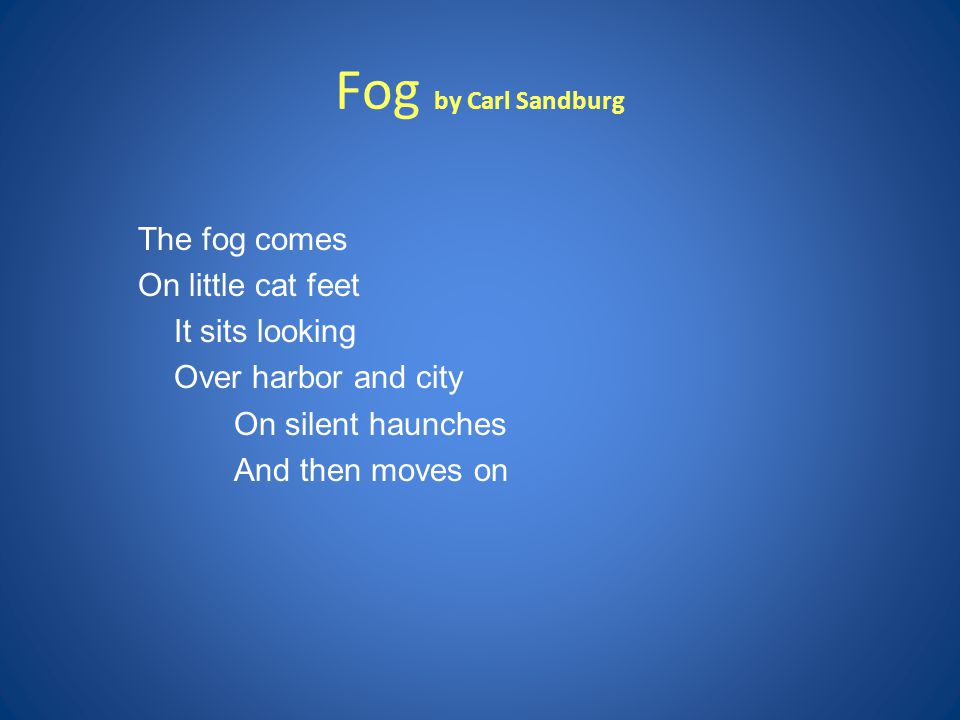 Fog by Carl Sandburg The fog comes On little cat feet It sits looking Over harbor and city On silent haunches And then moves on