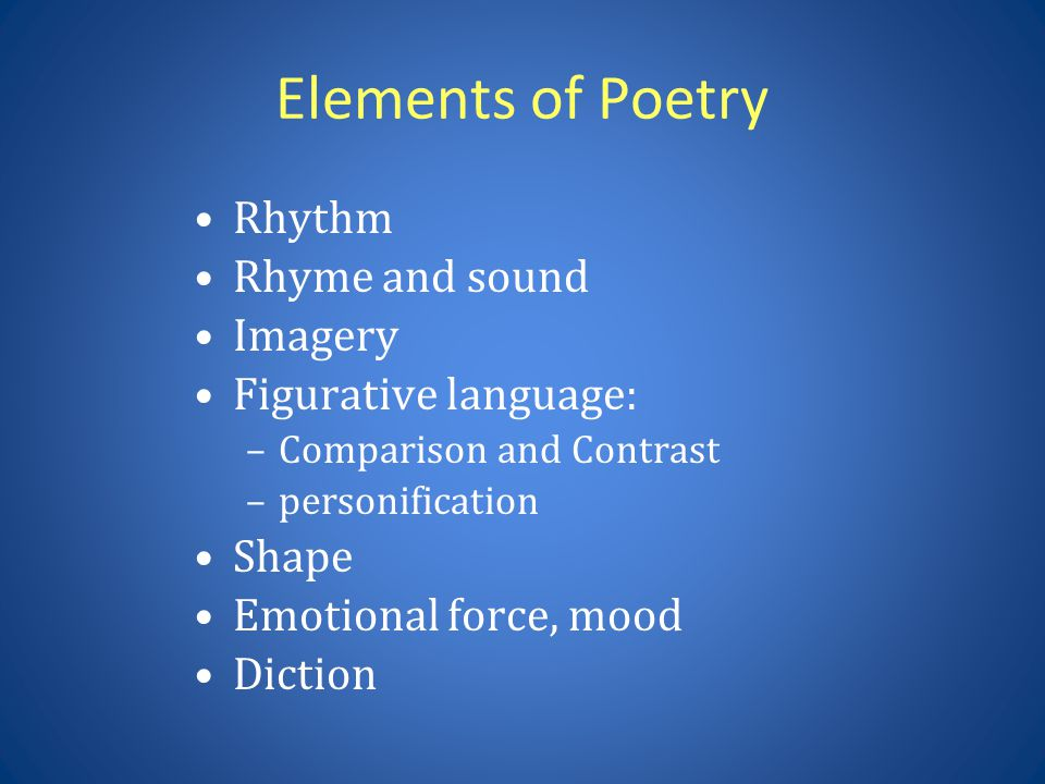 Elements of Poetry Rhythm Rhyme and sound Imagery Figurative language: –Comparison and Contrast –personification Shape Emotional force, mood Diction