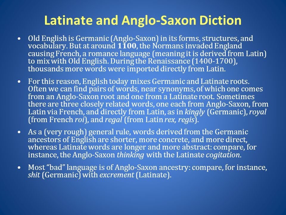 Latinate and Anglo-Saxon Diction Old English is Germanic (Anglo-Saxon) in its forms, structures, and vocabulary. But at around 1100, the Normans invad
