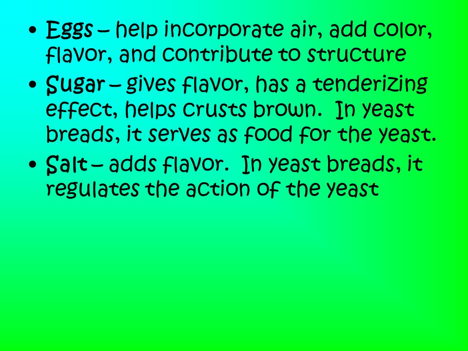Eggs – help incorporate air, add color, flavor, and contribute to structure Sugar – gives flavor, has a tenderizing effect, helps crusts brown. In yea