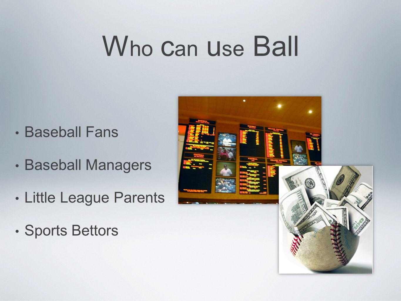 W ho c an u se Ball Baseball Fans Baseball Managers Little League Parents Sports Bettors