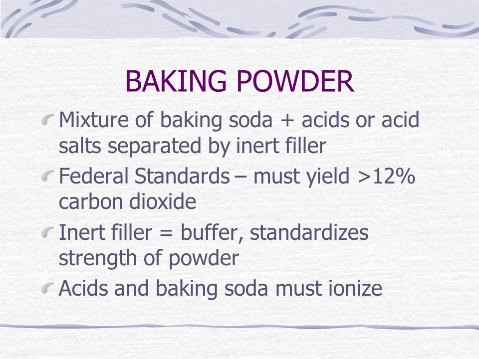 BAKING POWDER Mixture of baking soda + acids or acid salts separated by inert filler Federal Standards – must yield >12% carbon dioxide Inert filler = buffer, standardizes strength of powder Acids and baking soda must ionize