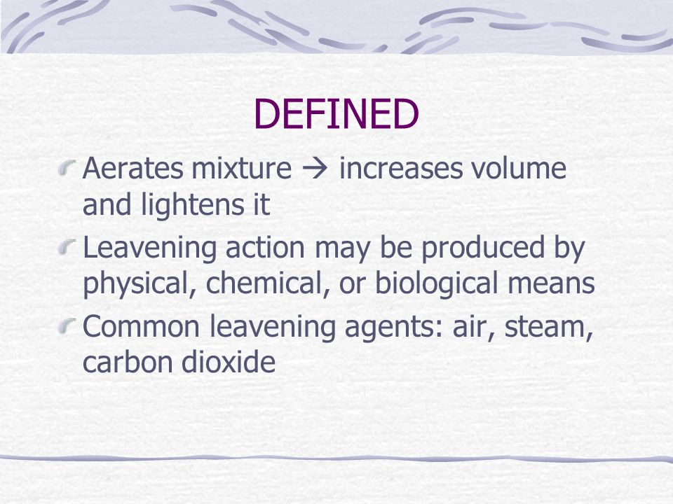 DEFINED Aerates mixture  increases volume and lightens it Leavening action may be produced by physical, chemical, or biological means Common leavening agents: air, steam, carbon dioxide