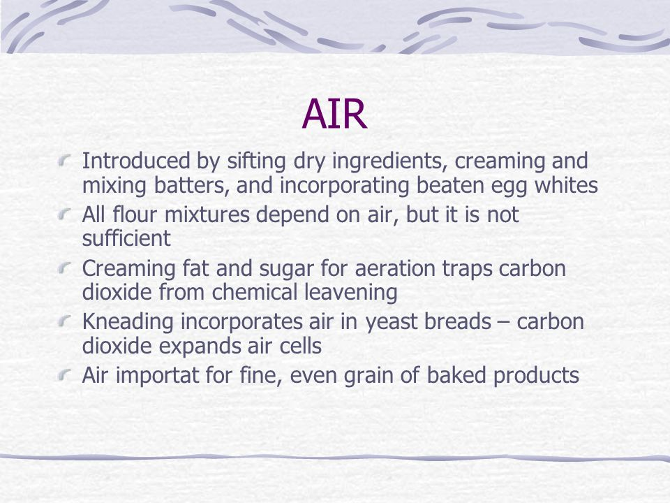 AIR Introduced by sifting dry ingredients, creaming and mixing batters, and incorporating beaten egg whites All flour mixtures depend on air, but it i