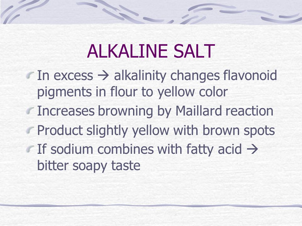 ALKALINE SALT In excess  alkalinity changes flavonoid pigments in flour to yellow color Increases browning by Maillard reaction Product slightly yellow with brown spots If sodium combines with fatty acid  bitter soapy taste
