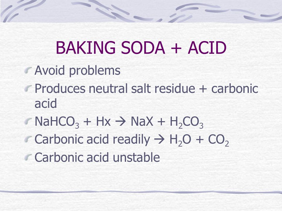 BAKING SODA + ACID Avoid problems Produces neutral salt residue + carbonic acid NaHCO 3 + Hx  NaX + H 2 CO 3 Carbonic acid readily  H 2 O + CO 2 Carbonic acid unstable