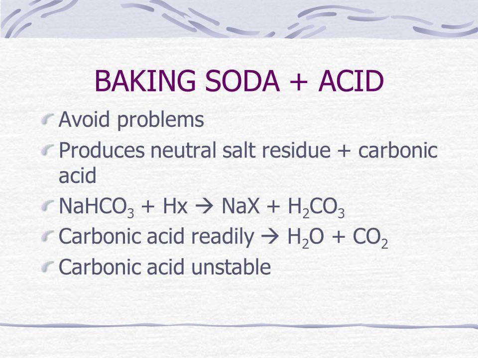 BAKING SODA + ACID Avoid problems Produces neutral salt residue + carbonic acid NaHCO 3 + Hx  NaX + H 2 CO 3 Carbonic acid readily  H 2 O + CO 2 Carbonic acid unstable