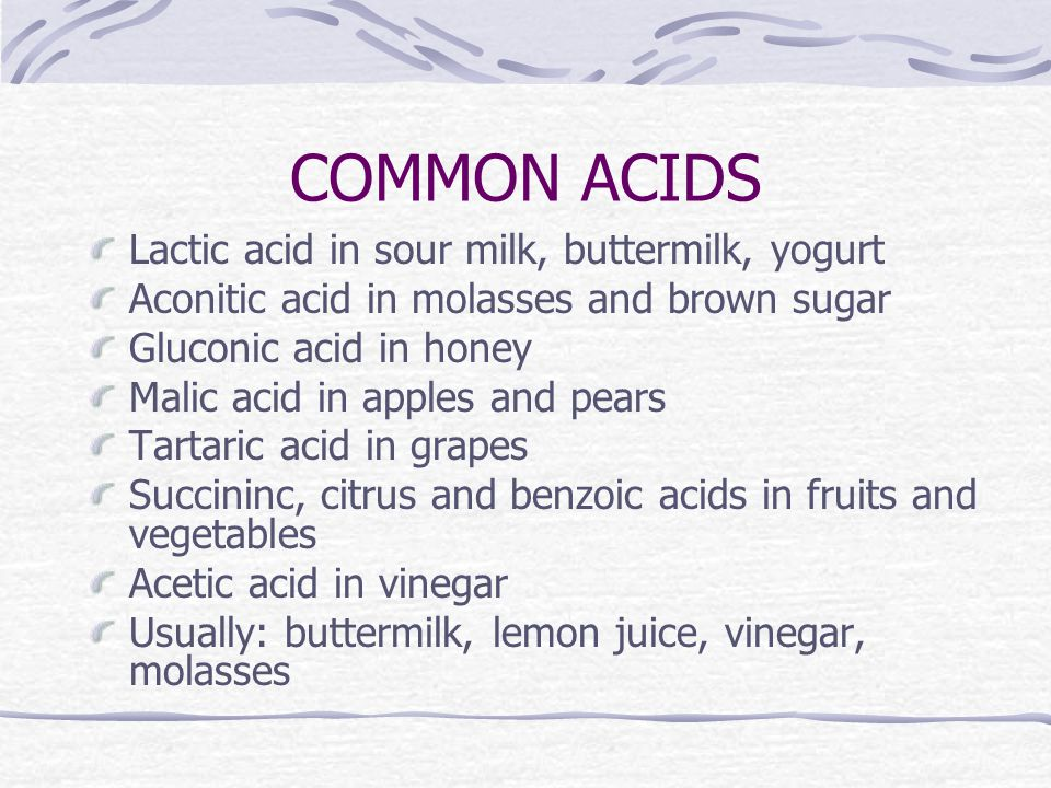 COMMON ACIDS Lactic acid in sour milk, buttermilk, yogurt Aconitic acid in molasses and brown sugar Gluconic acid in honey Malic acid in apples and pears Tartaric acid in grapes Succininc, citrus and benzoic acids in fruits and vegetables Acetic acid in vinegar Usually: buttermilk, lemon juice, vinegar, molasses