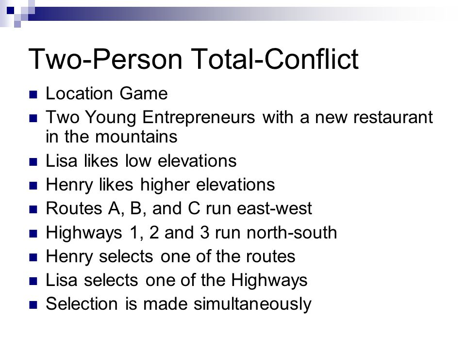 Two-Person Total-Conflict Location Game Two Young Entrepreneurs with a new restaurant in the mountains Lisa likes low elevations Henry likes higher elevations Routes A, B, and C run east-west Highways 1, 2 and 3 run north-south Henry selects one of the routes Lisa selects one of the Highways Selection is made simultaneously