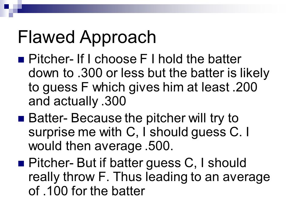 Flawed Approach Pitcher- If I choose F I hold the batter down to.300 or less but the batter is likely to guess F which gives him at least.200 and actually.300 Batter- Because the pitcher will try to surprise me with C, I should guess C.