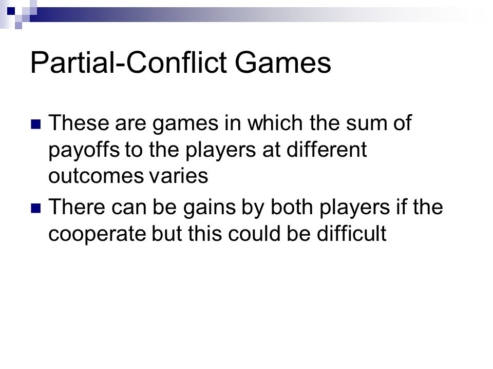 Partial-Conflict Games These are games in which the sum of payoffs to the players at different outcomes varies There can be gains by both players if the cooperate but this could be difficult
