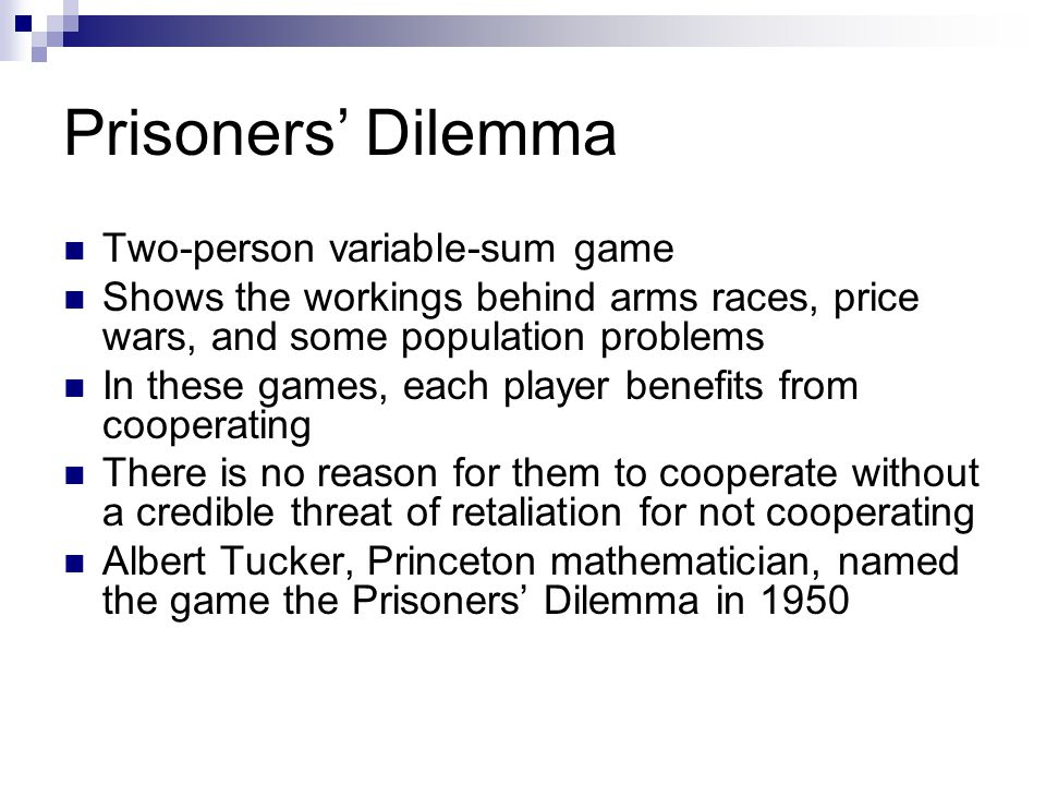 Prisoners' Dilemma Two-person variable-sum game Shows the workings behind arms races, price wars, and some population problems In these games, each player benefits from cooperating There is no reason for them to cooperate without a credible threat of retaliation for not cooperating Albert Tucker, Princeton mathematician, named the game the Prisoners' Dilemma in 1950