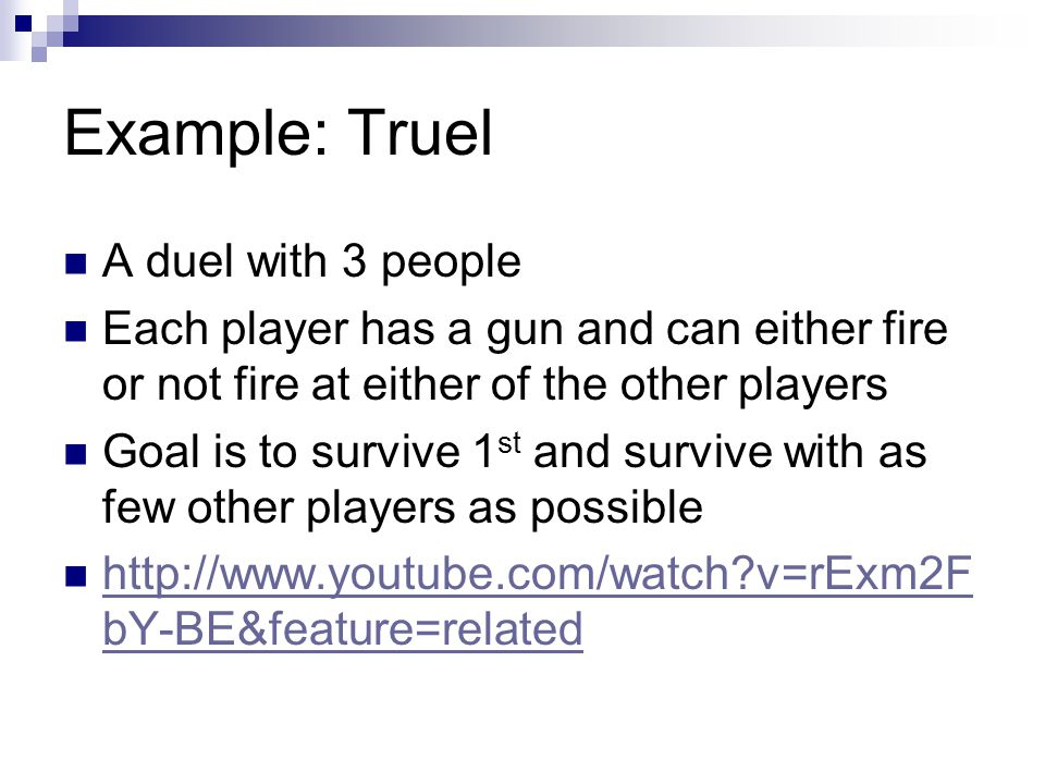 Example: Truel A duel with 3 people Each player has a gun and can either fire or not fire at either of the other players Goal is to survive 1 st and survive with as few other players as possible http://www.youtube.com/watch v=rExm2F bY-BE&feature=related http://www.youtube.com/watch v=rExm2F bY-BE&feature=related