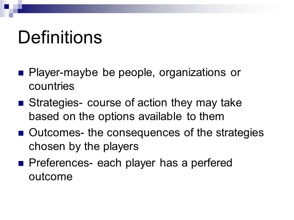 Definitions Player-maybe be people, organizations or countries Strategies- course of action they may take based on the options available to them Outcomes- the consequences of the strategies chosen by the players Preferences- each player has a perfered outcome