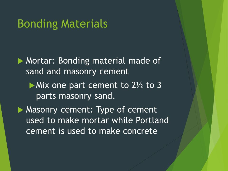 Bonding Materials  Mortar: Bonding material made of sand and masonry cement  Mix one part cement to 2½ to 3 parts masonry sand.  Masonry cement: Ty