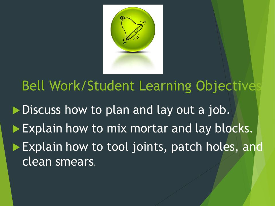 Bell Work/Student Learning Objectives  Discuss how to plan and lay out a job.  Explain how to mix mortar and lay blocks.  Explain how to tool joint