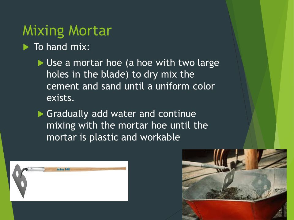Mixing Mortar  To hand mix:  Use a mortar hoe (a hoe with two large holes in the blade) to dry mix the cement and sand until a uniform color exists.