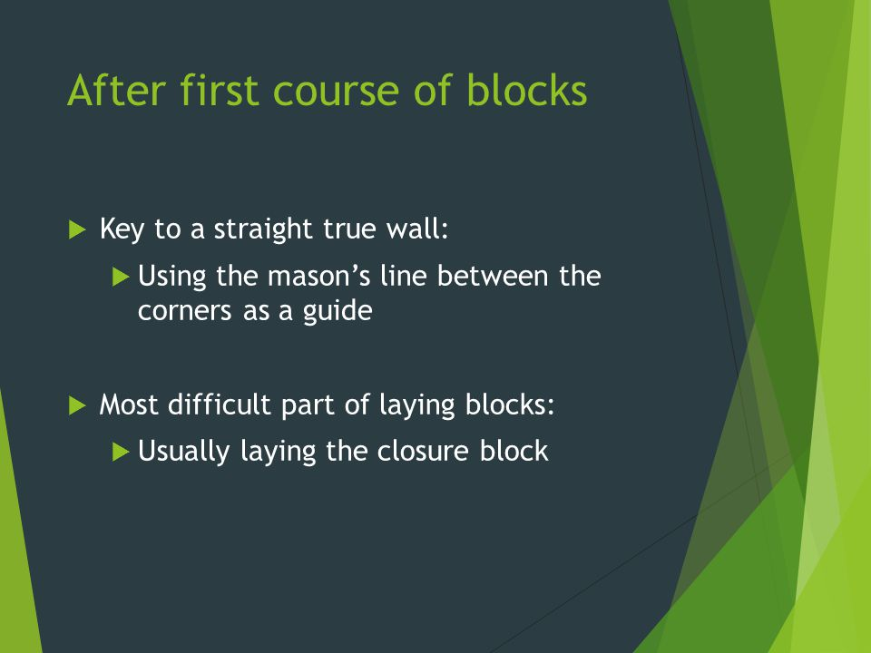 After first course of blocks  Key to a straight true wall:  Using the mason's line between the corners as a guide  Most difficult part of laying bl