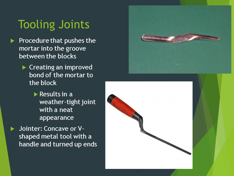 Tooling Joints  Procedure that pushes the mortar into the groove between the blocks  Creating an improved bond of the mortar to the block  Results