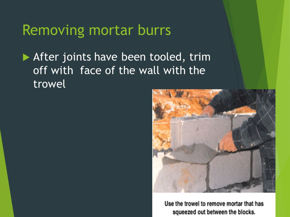 Removing mortar burrs  After joints have been tooled, trim off with face of the wall with the trowel