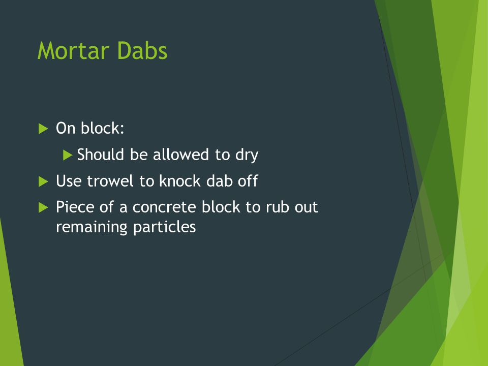 Mortar Dabs  On block:  Should be allowed to dry  Use trowel to knock dab off  Piece of a concrete block to rub out remaining particles