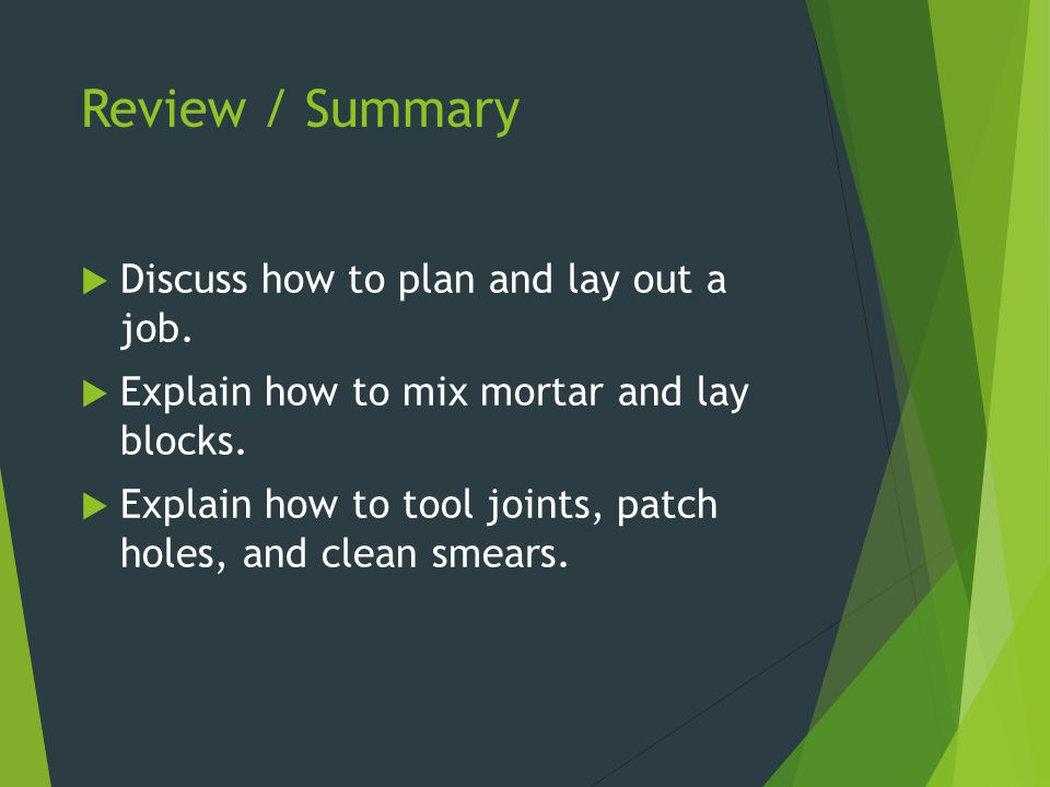 Review / Summary  Discuss how to plan and lay out a job.  Explain how to mix mortar and lay blocks.  Explain how to tool joints, patch holes, and c