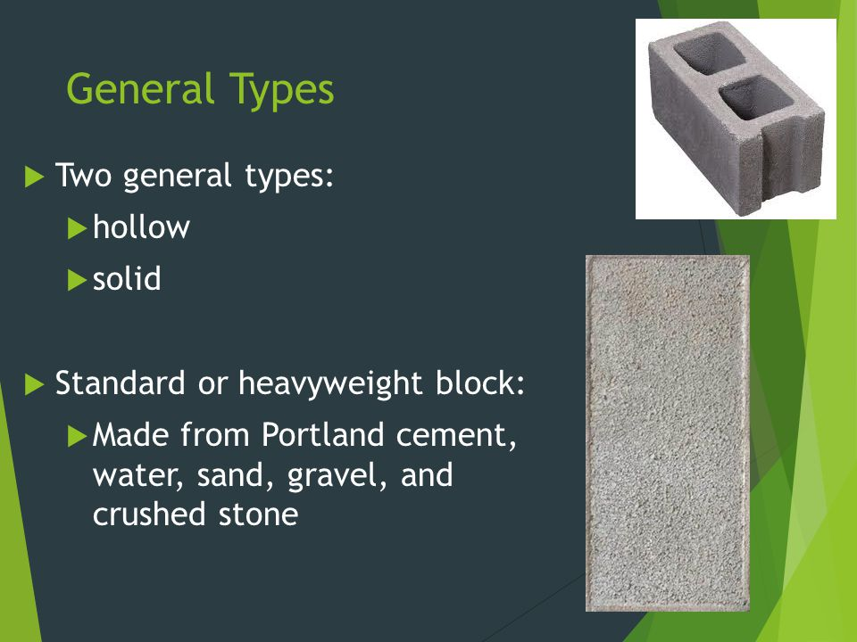General Types  Lightweight blocks:  Made from Portland cement, water, and lightweight aggregates, such as cinders, slag, or shale.