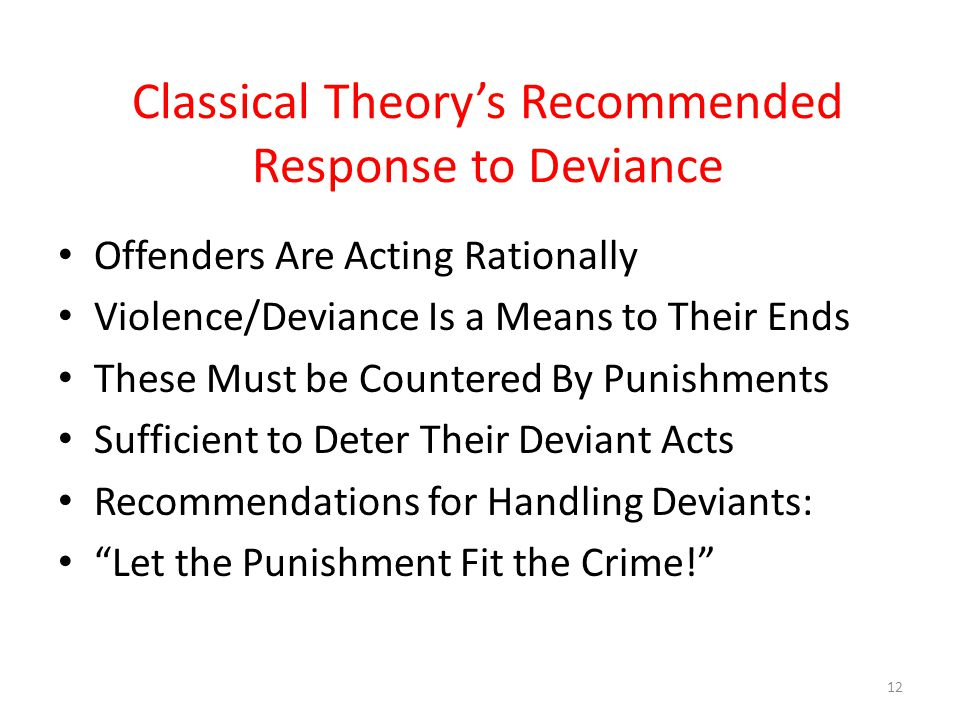 Classical Theory's Recommended Response to Deviance Offenders Are Acting Rationally Violence/Deviance Is a Means to Their Ends These Must be Countered By Punishments Sufficient to Deter Their Deviant Acts Recommendations for Handling Deviants: Let the Punishment Fit the Crime! 12
