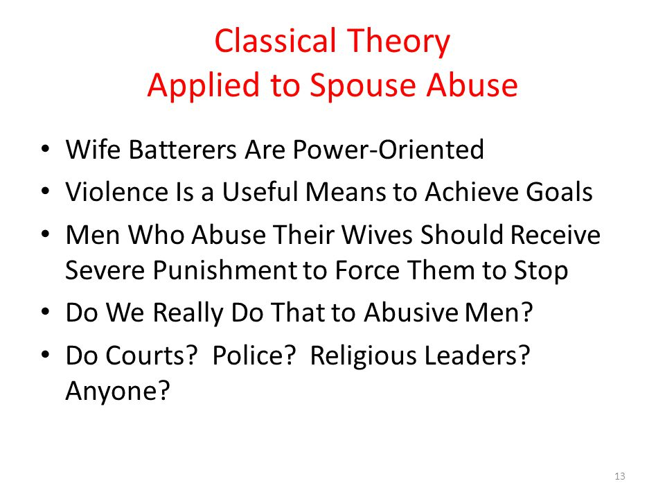 Classical Theory Applied to Spouse Abuse Wife Batterers Are Power-Oriented Violence Is a Useful Means to Achieve Goals Men Who Abuse Their Wives Should Receive Severe Punishment to Force Them to Stop Do We Really Do That to Abusive Men.