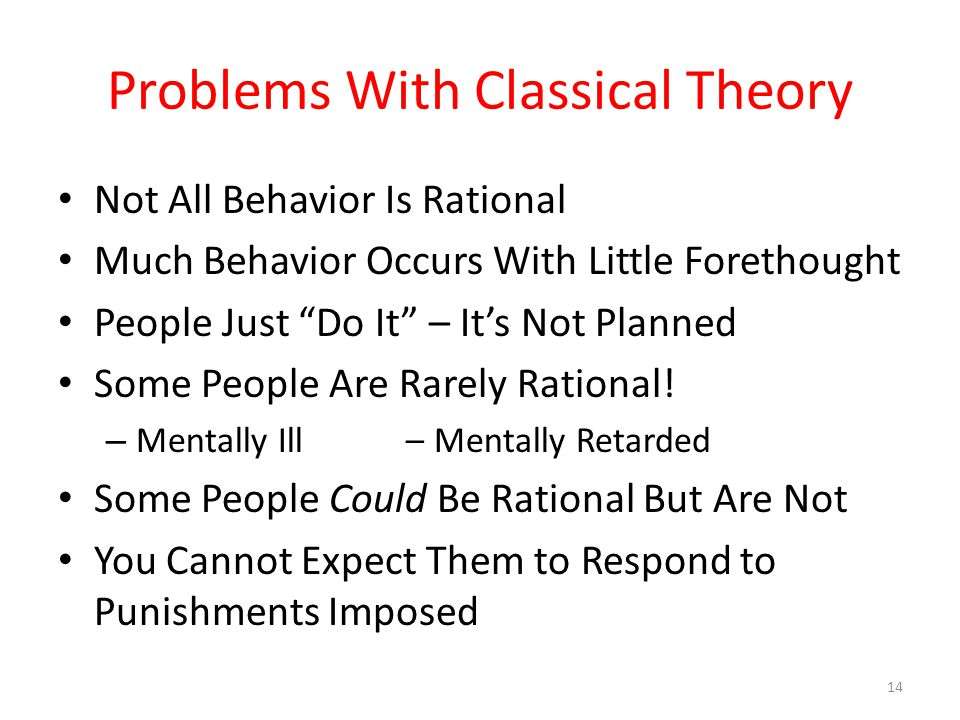 Problems With Classical Theory Not All Behavior Is Rational Much Behavior Occurs With Little Forethought People Just Do It – It's Not Planned Some People Are Rarely Rational.