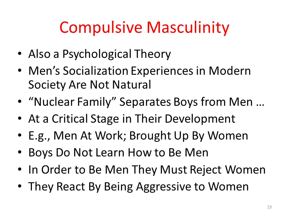 Compulsive Masculinity Also a Psychological Theory Men's Socialization Experiences in Modern Society Are Not Natural Nuclear Family Separates Boys from Men … At a Critical Stage in Their Development E.g., Men At Work; Brought Up By Women Boys Do Not Learn How to Be Men In Order to Be Men They Must Reject Women They React By Being Aggressive to Women 19