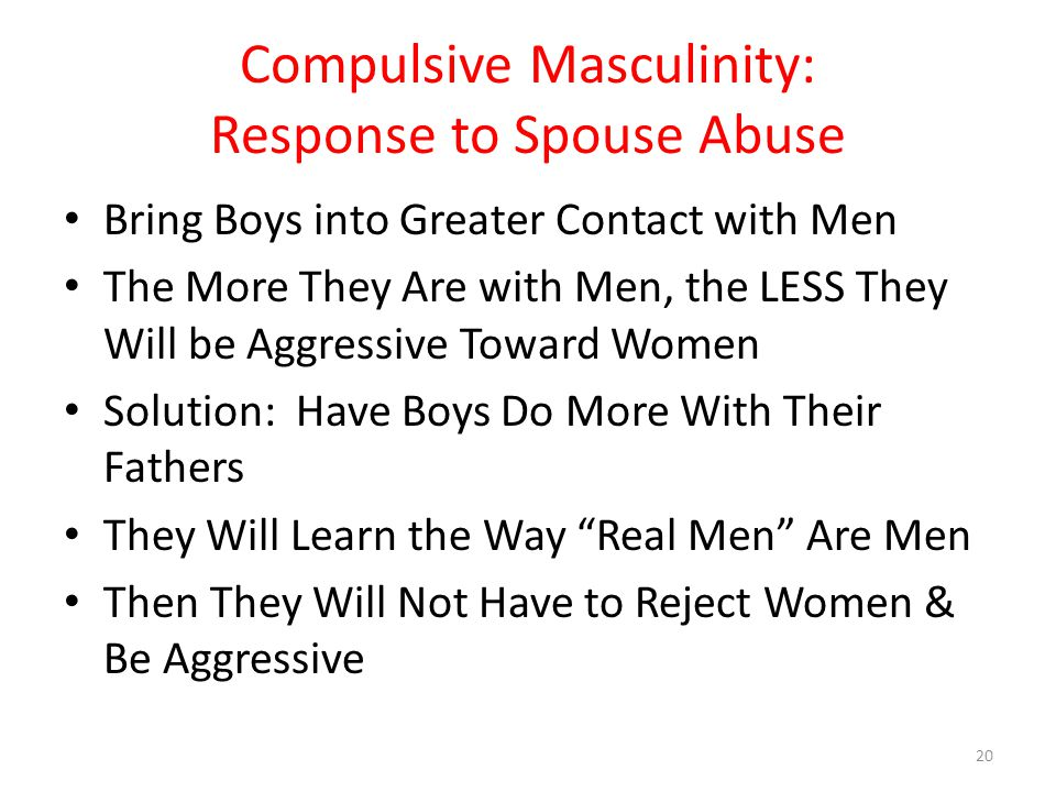 Compulsive Masculinity: Response to Spouse Abuse Bring Boys into Greater Contact with Men The More They Are with Men, the LESS They Will be Aggressive Toward Women Solution: Have Boys Do More With Their Fathers They Will Learn the Way Real Men Are Men Then They Will Not Have to Reject Women & Be Aggressive 20