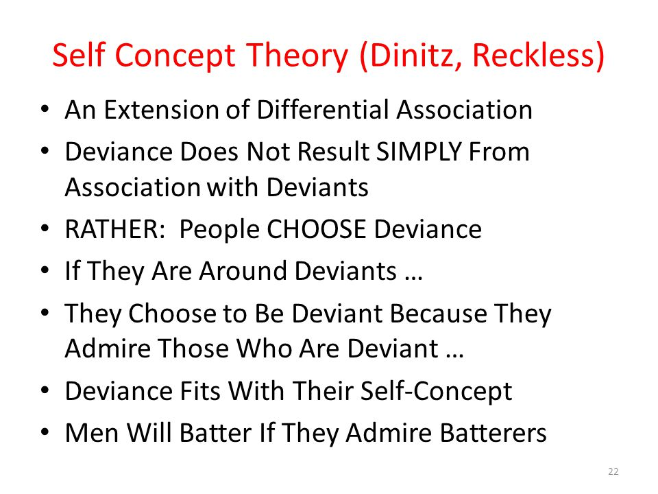 Self Concept Theory (Dinitz, Reckless) An Extension of Differential Association Deviance Does Not Result SIMPLY From Association with Deviants RATHER: People CHOOSE Deviance If They Are Around Deviants … They Choose to Be Deviant Because They Admire Those Who Are Deviant … Deviance Fits With Their Self-Concept Men Will Batter If They Admire Batterers 22