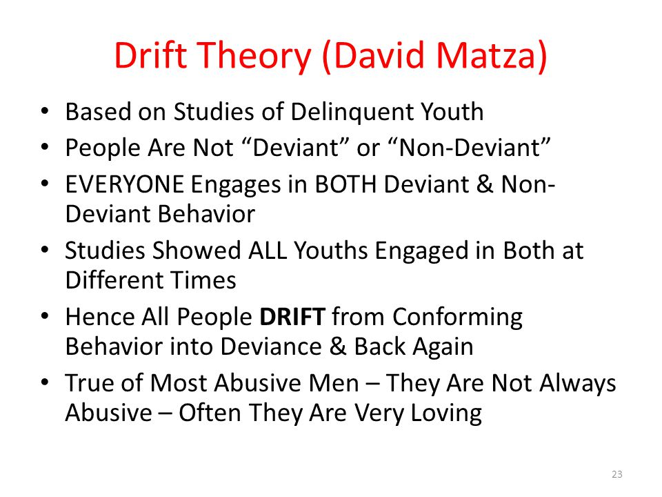 Drift Theory (David Matza) Based on Studies of Delinquent Youth People Are Not Deviant or Non-Deviant EVERYONE Engages in BOTH Deviant & Non- Deviant Behavior Studies Showed ALL Youths Engaged in Both at Different Times Hence All People DRIFT from Conforming Behavior into Deviance & Back Again True of Most Abusive Men – They Are Not Always Abusive – Often They Are Very Loving 23