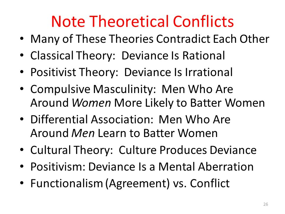 Note Theoretical Conflicts Many of These Theories Contradict Each Other Classical Theory: Deviance Is Rational Positivist Theory: Deviance Is Irrational Compulsive Masculinity: Men Who Are Around Women More Likely to Batter Women Differential Association: Men Who Are Around Men Learn to Batter Women Cultural Theory: Culture Produces Deviance Positivism: Deviance Is a Mental Aberration Functionalism (Agreement) vs.