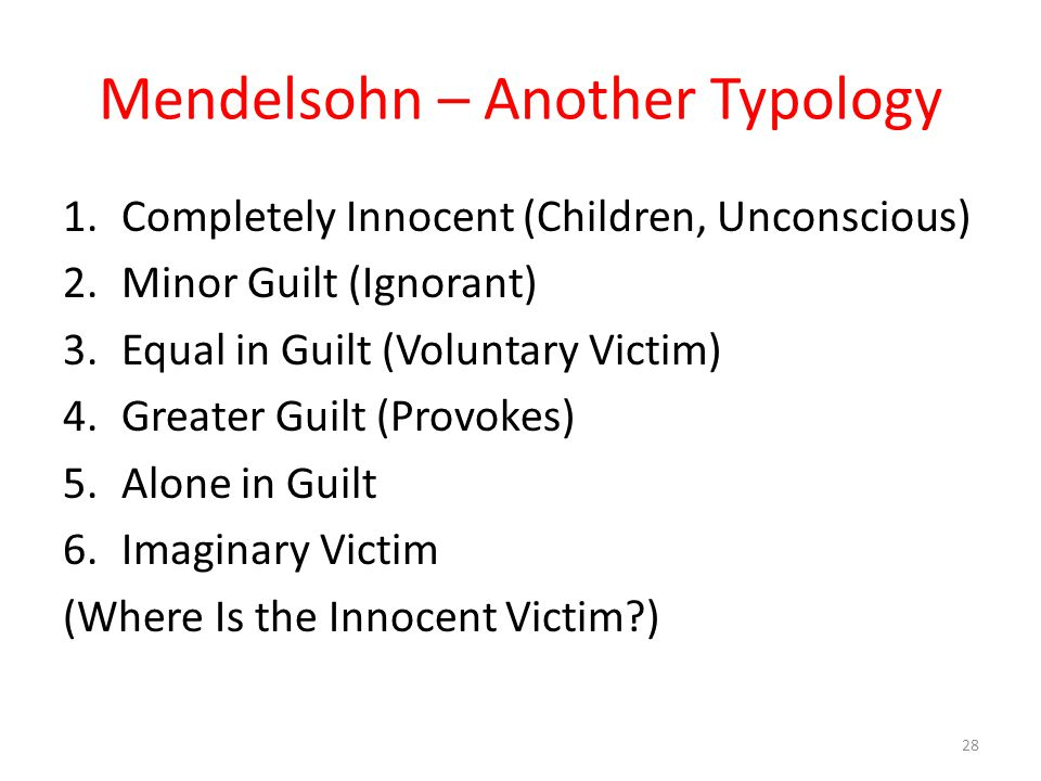 Mendelsohn – Another Typology 1.Completely Innocent (Children, Unconscious) 2.Minor Guilt (Ignorant) 3.Equal in Guilt (Voluntary Victim) 4.Greater Guilt (Provokes) 5.Alone in Guilt 6.Imaginary Victim (Where Is the Innocent Victim ) 28