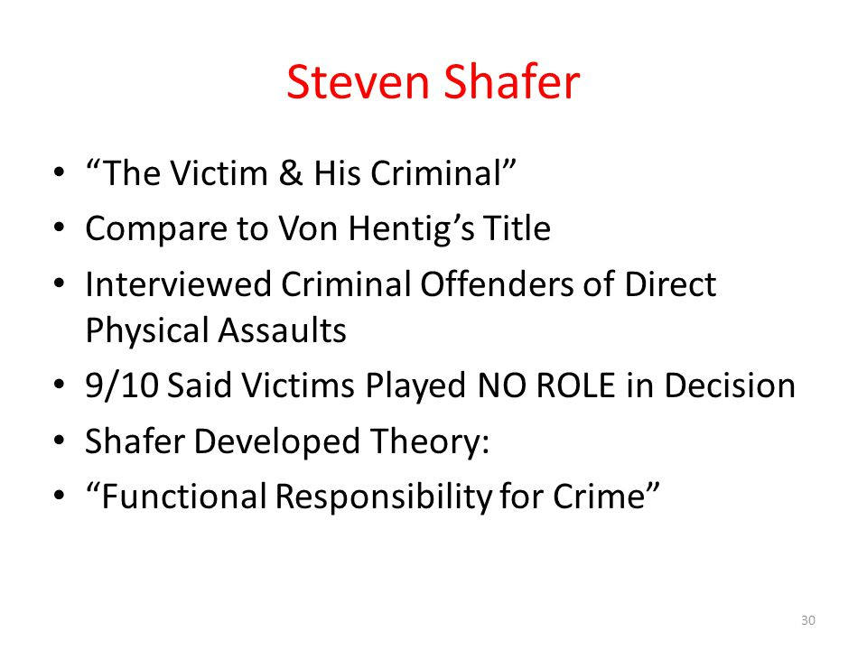 Steven Shafer The Victim & His Criminal Compare to Von Hentig's Title Interviewed Criminal Offenders of Direct Physical Assaults 9/10 Said Victims Played NO ROLE in Decision Shafer Developed Theory: Functional Responsibility for Crime 30