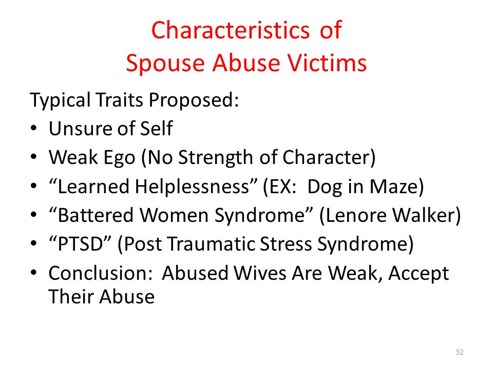 Characteristics of Spouse Abuse Victims Typical Traits Proposed: Unsure of Self Weak Ego (No Strength of Character) Learned Helplessness (EX: Dog in Maze) Battered Women Syndrome (Lenore Walker) PTSD (Post Traumatic Stress Syndrome) Conclusion: Abused Wives Are Weak, Accept Their Abuse 32