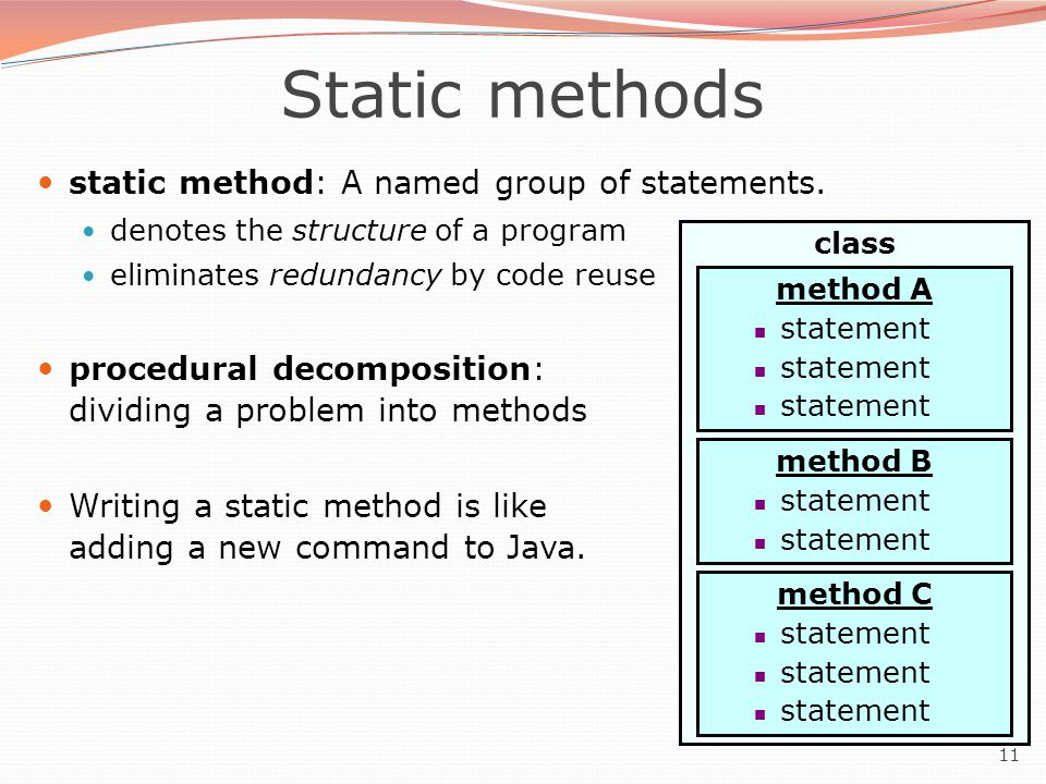 11 Static methods static method: A named group of statements. denotes the structure of a program eliminates redundancy by code reuse procedural decomp