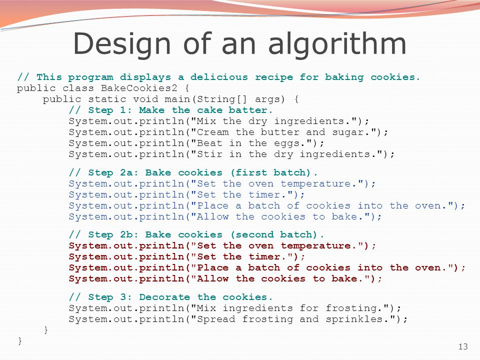 13 Design of an algorithm // This program displays a delicious recipe for baking cookies. public class BakeCookies2 { public static void main(String[]