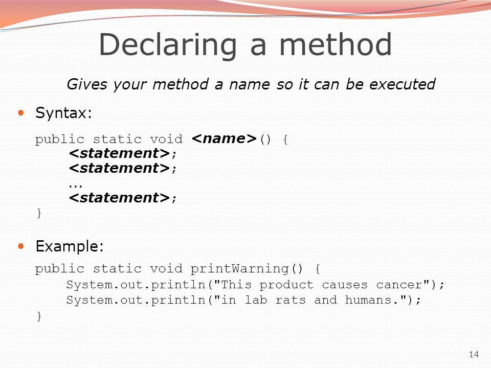 14 Gives your method a name so it can be executed Syntax: public static void () { ; ;...