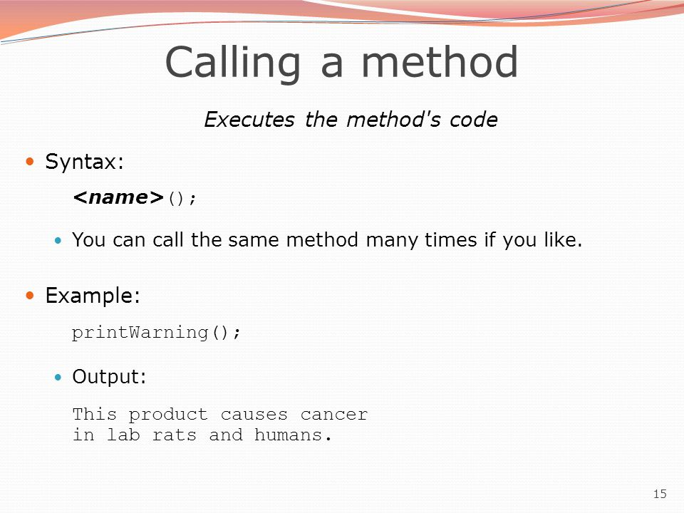 15 Calling a method Executes the method's code Syntax: (); You can call the same method many times if you like. Example: printWarning(); Output: This