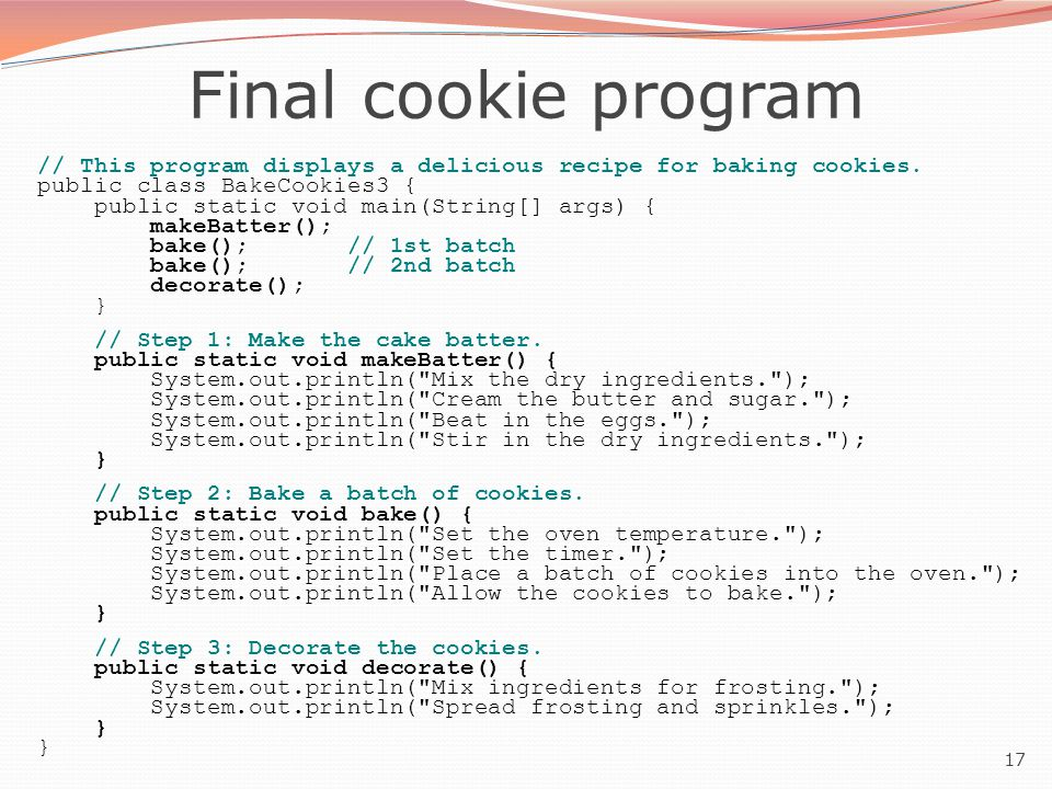 17 Final cookie program // This program displays a delicious recipe for baking cookies. public class BakeCookies3 { public static void main(String[] a